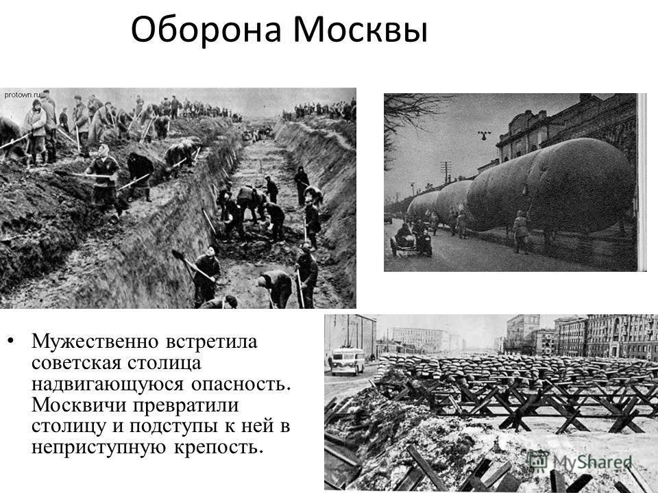 Оборона Москвы Мужественно встретила советская столица надвигающуюся опасность. Москвичи превратили столицу и подступы к ней в неприступную крепость.