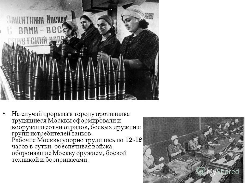 На случай прорыва к городу противника трудящиеся Москвы сформировали и вооружили сотни отрядов, боевых дружин и групп истребителей танков. Рабочие Москвы упорно трудились по 12-18 часов в сутки, обеспечивая войска, оборонявшие Москву оружием, боевой