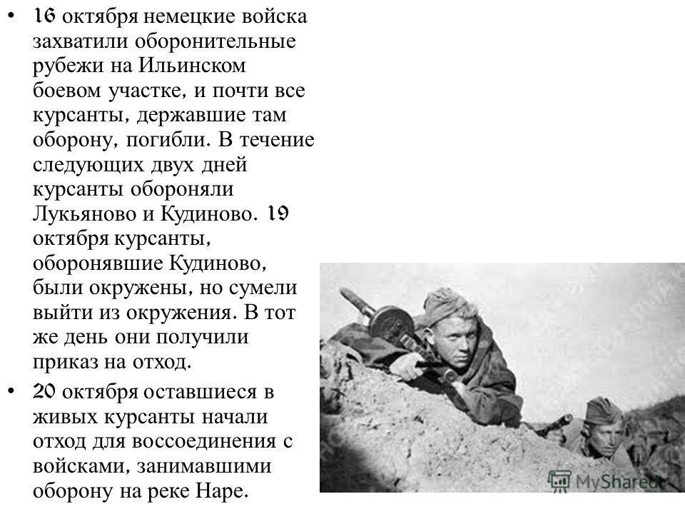 16 октября немецкие войска захватили оборонительные рубежи на Ильинском боевом участке, и почти все курсанты, державшие там оборону, погибли. В течение следующих двух дней курсанты обороняли Лукьяново и Кудиново. 19 октября курсанты, оборонявшие Куди