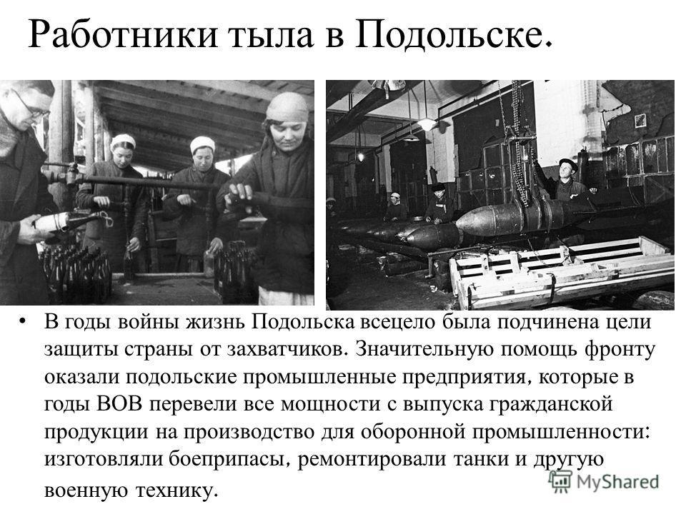 Работники тыла в Подольске. В годы войны жизнь Подольска всецело была подчинена цели защиты страны от захватчиков. Значительную помощь фронту оказали подольские промышленные предприятия, которые в годы ВОВ перевели все мощности с выпуска гражданской