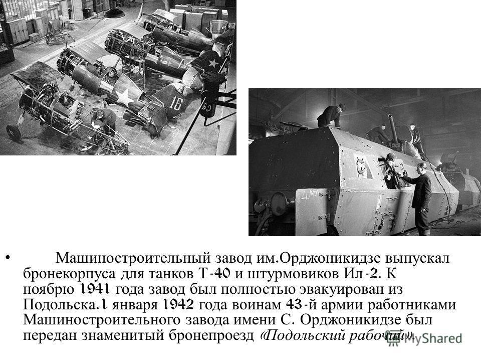 Машиностроительный завод им. Орджоникидзе выпускал бронекорпуса для танков Т -40 и штурмовиков Ил -2. К ноябрю 1941 года завод был полностью эвакуирован из Подольска.1 января 1942 года воинам 43- й армии работниками Машиностроительного завода имени С