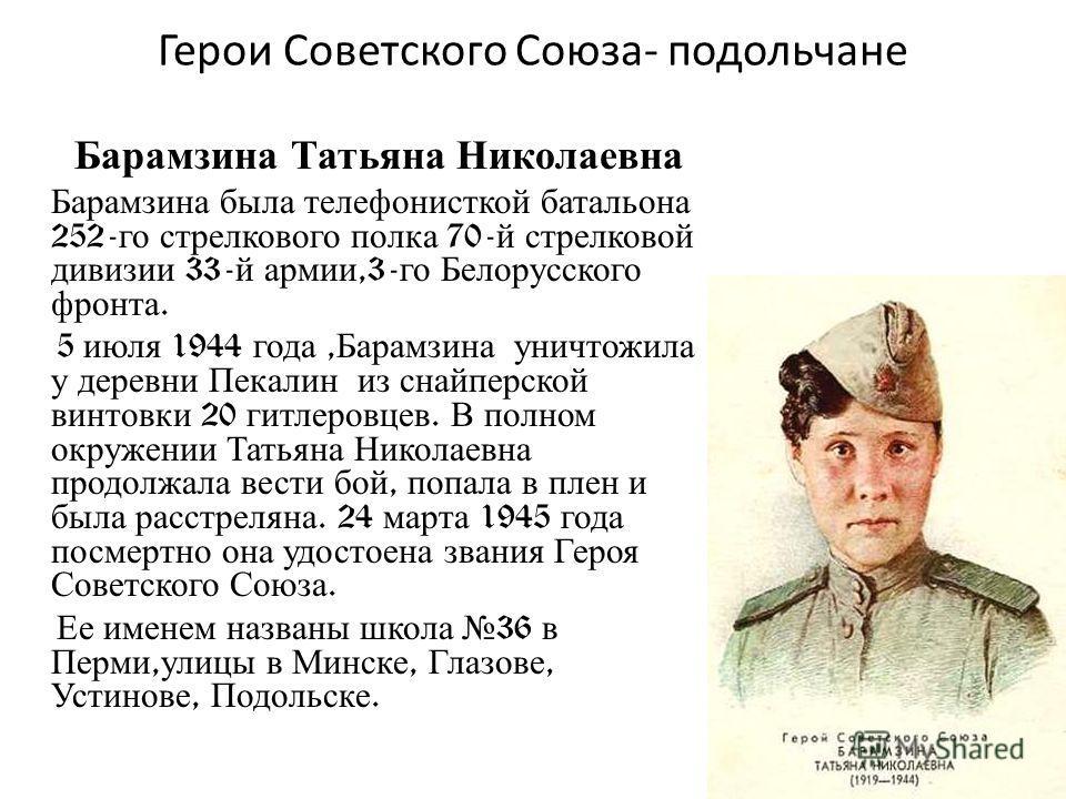 Герои Советского Союза- подольчане Барамзина Татьяна Николаевна Барамзина была телефонисткой батальона 252- го стрелкового полка 70- й стрелковой дивизии 33- й армии,3- го Белорусского фронта. 5 июля 1944 года, Барамзина уничтожила у деревни Пекалин