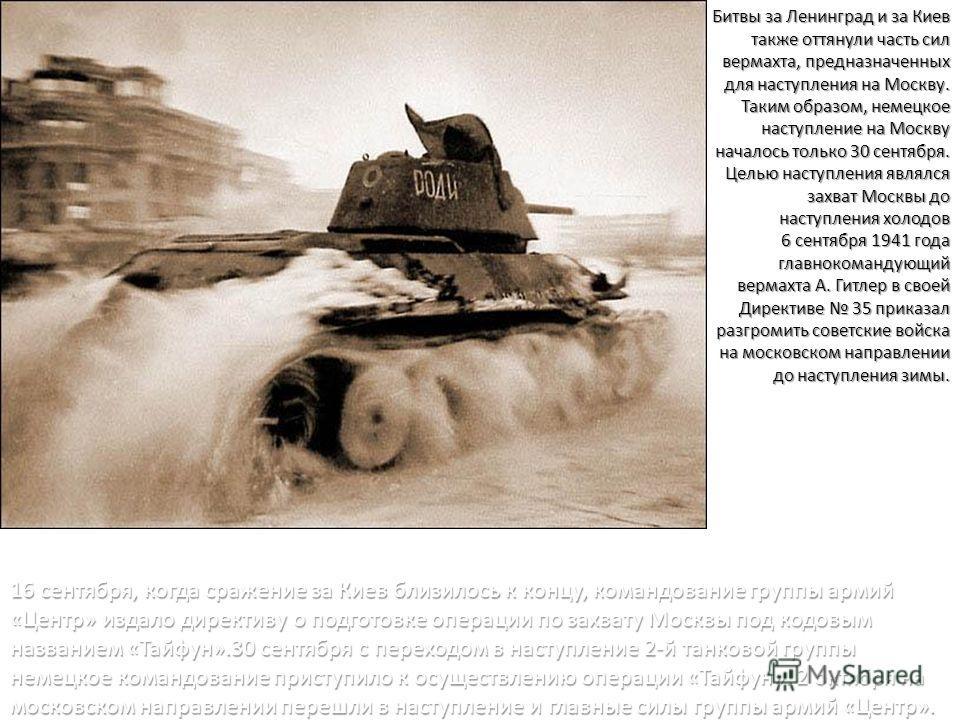 Битвы за Ленинград и за Киев также оттянули часть сил вермахта, предназначенных для наступления на Москву. Таким образом, немецкое наступление на Москву началось только 30 сентября. Целью наступления являлся захват Москвы до наступления холодов 6 сен