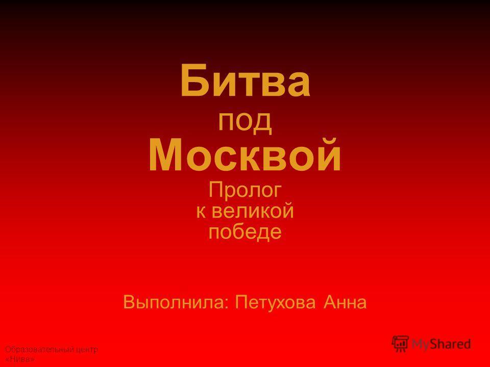 Образовательный центр «Нива» Битва под Москвой Пролог к великой победе Выполнила: Петухова Анна