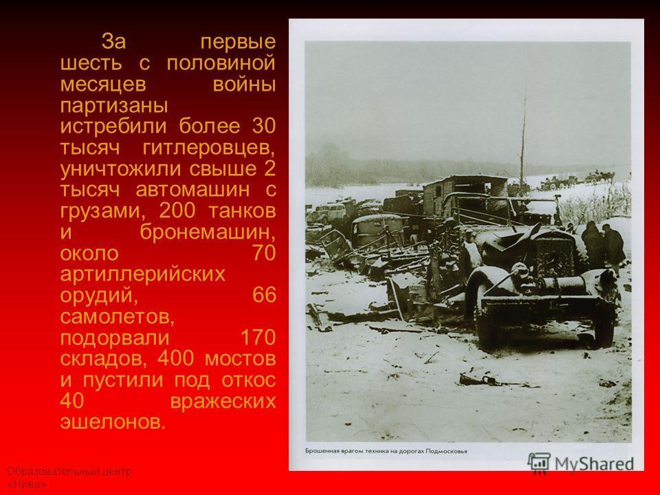 Образовательный центр «Нива» За первые шесть с половиной месяцев войны партизаны истребили более 30 тысяч гитлеровцев, уничтожили свыше 2 тысяч автомашин с грузами, 200 танков и бронемашин, около 70 артиллерийских орудий, 66 самолетов, подорвали 170