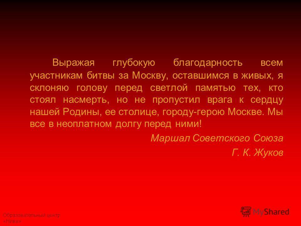 Образовательный центр «Нива» Выражая глубокую благодарность всем участникам битвы за Москву, оставшимся в живых, я склоняю голову перед светлой памятью тех, кто стоял насмерть, но не пропустил врага к сердцу нашей Родины, ее столице, городу-герою Мос