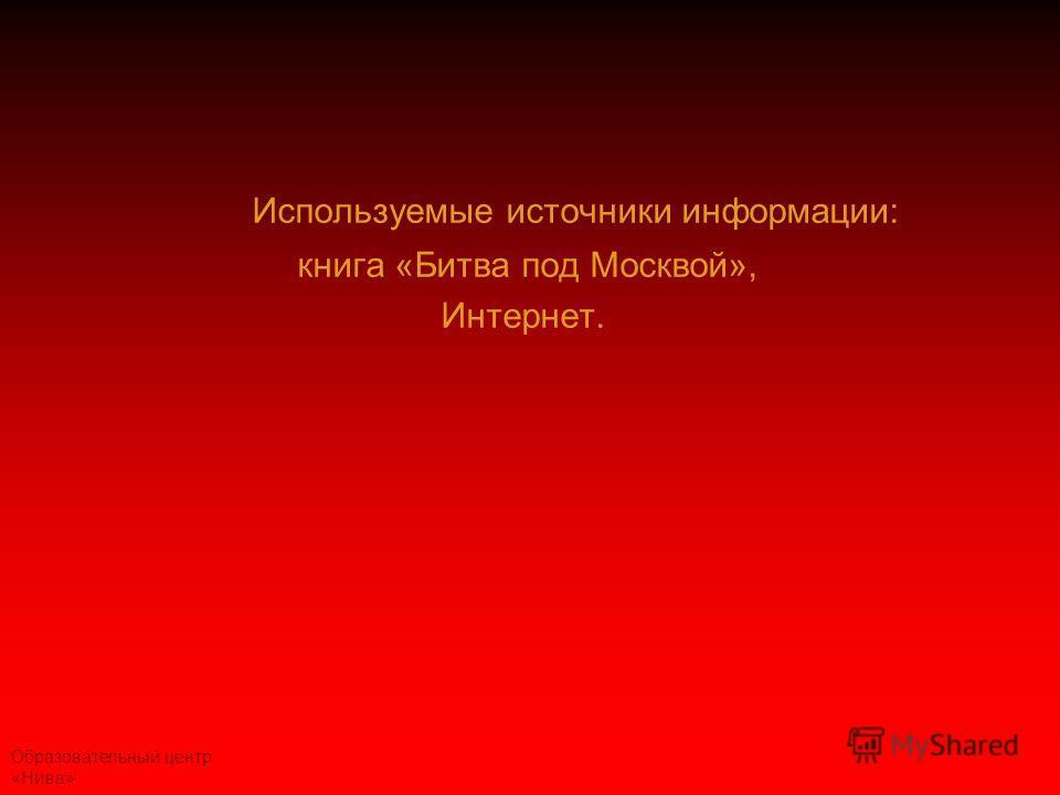Образовательный центр «Нива» Используемые источники информации: книга «Битва под Москвой», Интернет.