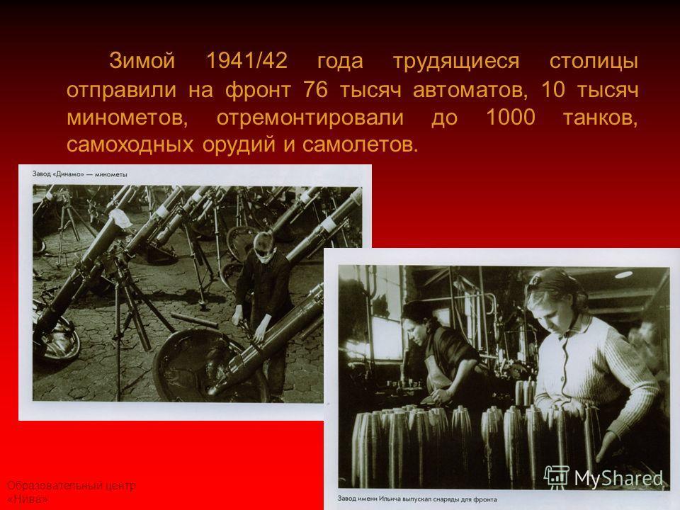 Образовательный центр «Нива» Зимой 1941/42 года трудящиеся столицы отправили на фронт 76 тысяч автоматов, 10 тысяч минометов, отремонтировали до 1000 танков, самоходных орудий и самолетов.