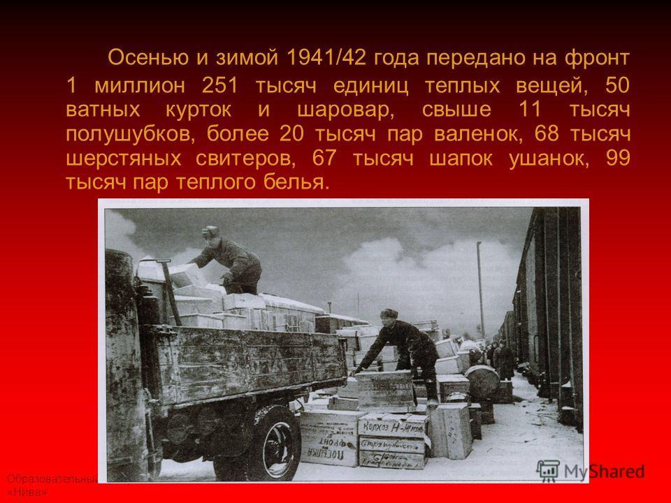 Образовательный центр «Нива» Осенью и зимой 1941/42 года передано на фронт 1 миллион 251 тысяч единиц теплых вещей, 50 ватных курток и шаровар, свыше 11 тысяч полушубков, более 20 тысяч пар валенок, 68 тысяч шерстяных свитеров, 67 тысяч шапок ушанок,