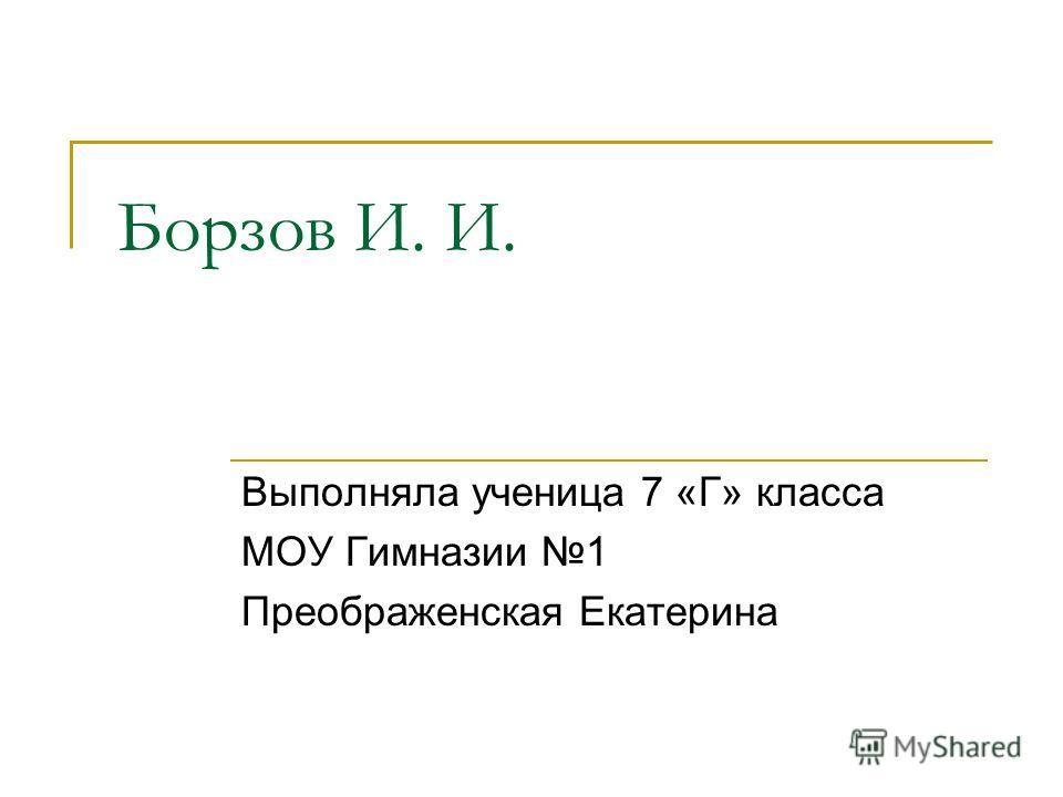 Борзов И. И. Выполняла ученица 7 «Г» класса МОУ Гимназии 1 Преображенская Екатерина