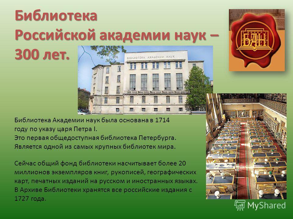 Библиотека Российской академии наук – 300 лет. Библиотека Академии наук была основана в 1714 году по указу царя Петра I. Это первая общедоступная библиотека Петербурга. Является одной из самых крупных библиотек мира. Сейчас общий фонд библиотеки насч