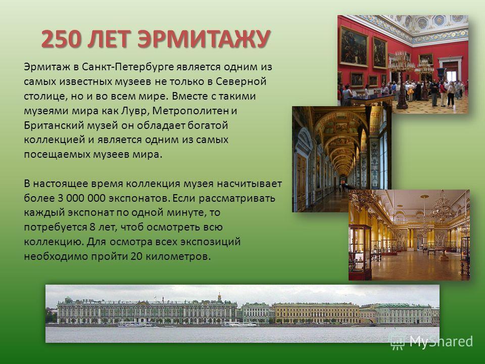 250 ЛЕТ ЭРМИТАЖУ Эрмитаж в Санкт-Петербурге является одним из самых известных музеев не только в Северной столице, но и во всем мире. Вместе с такими музеями мира как Лувр, Метрополитен и Британский музей он обладает богатой коллекцией и является одн