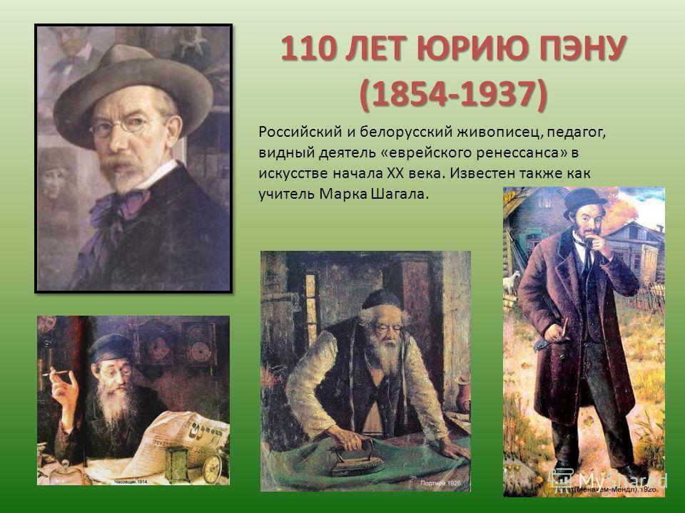 110 ЛЕТ ЮРИЮ ПЭНУ (1854-1937) Российский и белорусский живописец, педагог, видный деятель «еврейского ренессанса» в искусстве начала XX века. Известен также как учитель Марка Шагала.