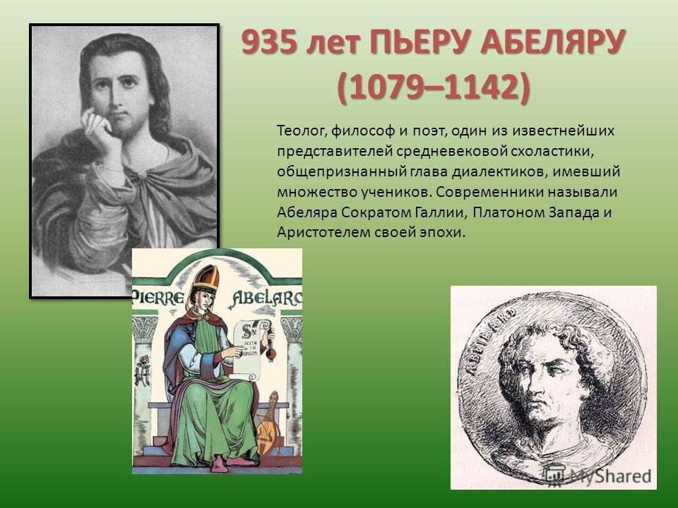 935 лет ПЬЕРУ АБЕЛЯРУ (1079–1142) Теолог, философ и поэт, один из известнейших представителей средневековой схоластики, общепризнанный глава диалектиков, имевший множество учеников. Современники называли Абеляра Сократом Галлии, Платоном Запада и Ари