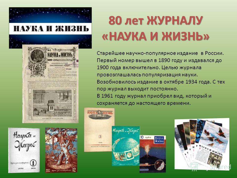 80 лет ЖУРНАЛУ «НАУКА И ЖИЗНЬ» Старейшее научно-популярное издание в России. Первый номер вышел в 1890 году и издавался до 1900 года включительно. Целью журнала провозглашалась популяризация науки. Возобновилось издание в октябре 1934 года. С тех пор