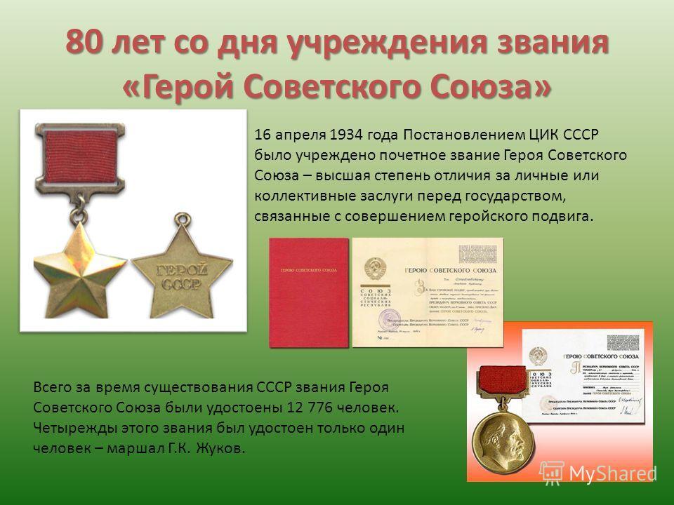 80 лет со дня учреждения звания «Герой Советского Союза» 16 апреля 1934 года Постановлением ЦИК СССР было учреждено почетное звание Героя Советского Союза – высшая степень отличия за личные или коллективные заслуги перед государством, связанные с сов