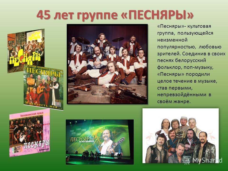 45 лет группе «ПЕСНЯРЫ» «Песняры»- культовая группа, пользующейся неизменной популярностью, любовью зрителей. Соединив в своих песнях белорусский фольклор, поп-музыку, «Песняры» породили целое течение в музыке, став первыми, непревзойдёнными в своём