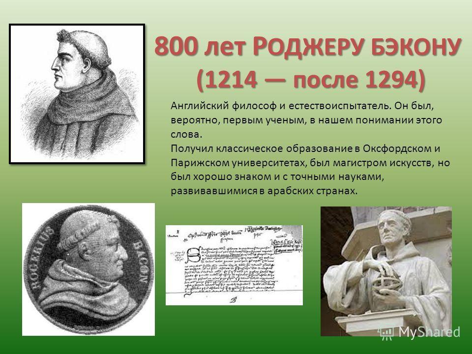 800 лет Р ОДЖЕРУ БЭКОНУ (1214 после 1294) Английский философ и естествоиспытатель. Он был, вероятно, первым ученым, в нашем понимании этого слова. Получил классическое образование в Оксфордском и Парижском университетах, был магистром искусств, но бы