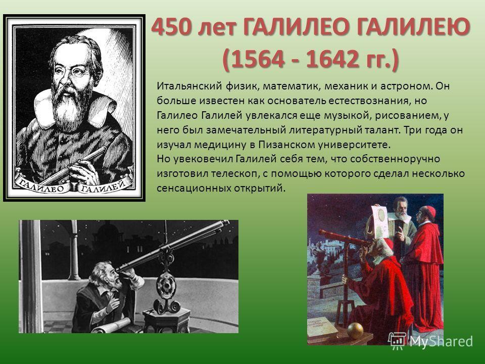 450 лет ГАЛИЛЕО ГАЛИЛЕЮ (1564 - 1642 гг.) Итальянский физик, математик, механик и астроном. Он больше известен как основатель естествознания, но Галилео Галилей увлекался еще музыкой, рисованием, у него был замечательный литературный талант. Три года