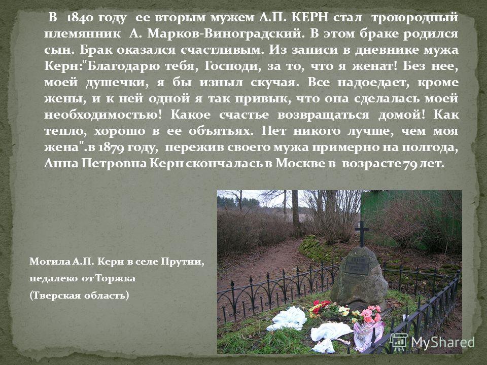 В 1840 году ее вторым мужем А.П. КЕРН стал троюродный племянник А. Марков-Виноградский. В этом браке родился сын. Брак оказался счастливым. Из записи в дневнике мужа Керн: