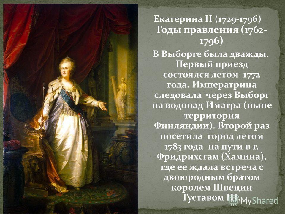 Екатерина II (1729-1796) Годы правления (1762- 1796) В Выборге была дважды. Первый приезд состоялся летом 1772 года. Императрица следовала через Выборг на водопад Иматра (ныне территория Финляндии). Второй раз посетила город летом 1783 года на пути в