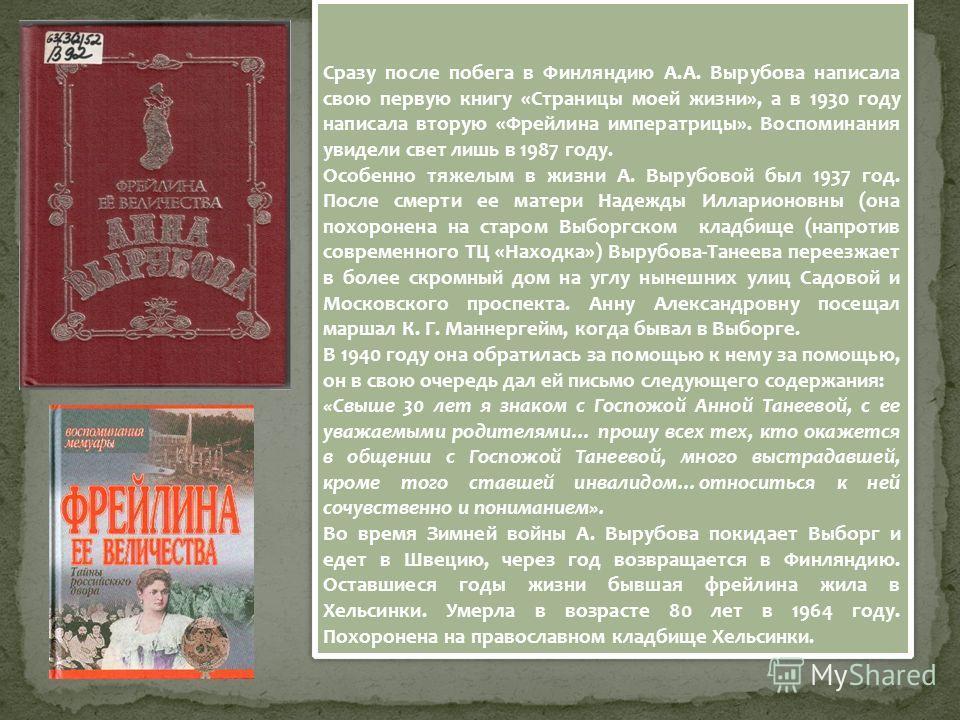 Сразу после побега в Финляндию А.А. Вырубова написала свою первую книгу «Страницы моей жизни», а в 1930 году написала вторую «Фрейлина императрицы». Воспоминания увидели свет лишь в 1987 году. Особенно тяжелым в жизни А. Вырубовой был 1937 год. После