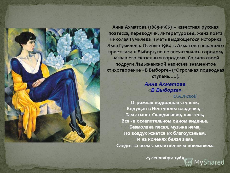 Анна Ахматова (1889-1966) – известная русская поэтесса, переводчик, литературовед, жена поэта Николая Гумилева и мать выдающегося историка Льва Гумилева. Осенью 1964 г. Ахматова ненадолго приезжала в Выборг, но не впечатлилась городом, назвав его «ка