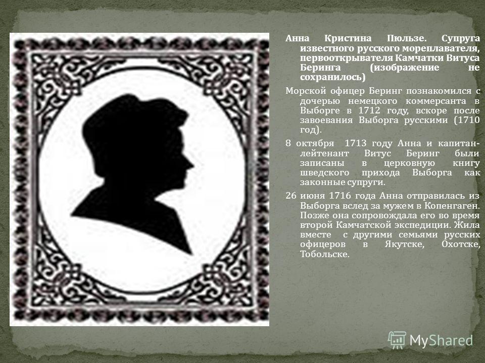 Анна Кристина Пюльзе. Супруга известного русского мореплавателя, первооткрывателя Камчатки Витуса Беринга (изображение не сохранилось) Морской офицер Беринг познакомился с дочерью немецкого коммерсанта в Выборге в 1712 году, вскоре после завоевания В