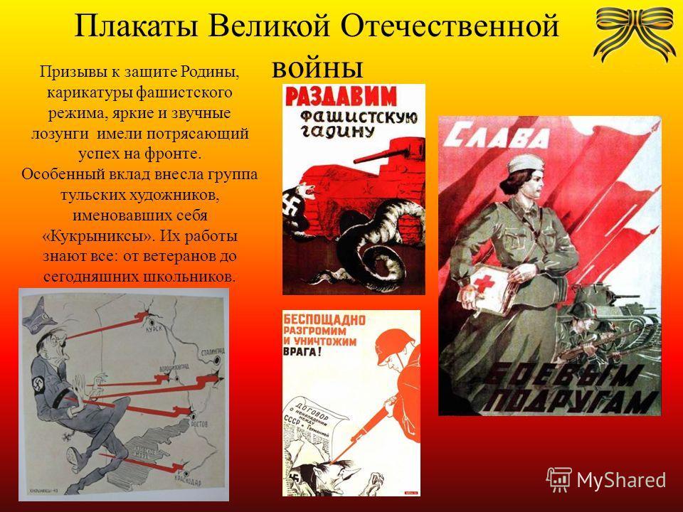 Плакаты Великой Отечественной войны Призывы к защите Родины, карикатуры фашистского режима, яркие и звучные лозунги имели потрясающий успех на фронте. Особенный вклад внесла группа тульских художников, именовавших себя «Кукрыниксы». Их работы знают в