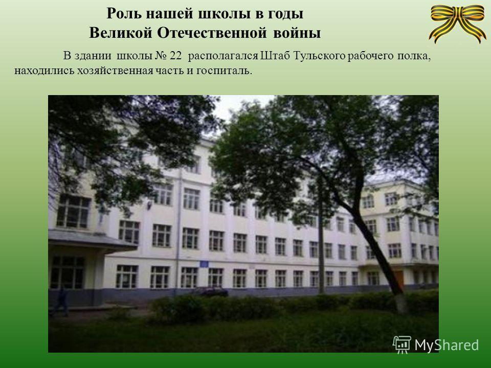 Роль нашей школы в годы Великой Отечественной войны В здании школы 22 располагался Штаб Тульского рабочего полка, находились хозяйственная часть и госпиталь.