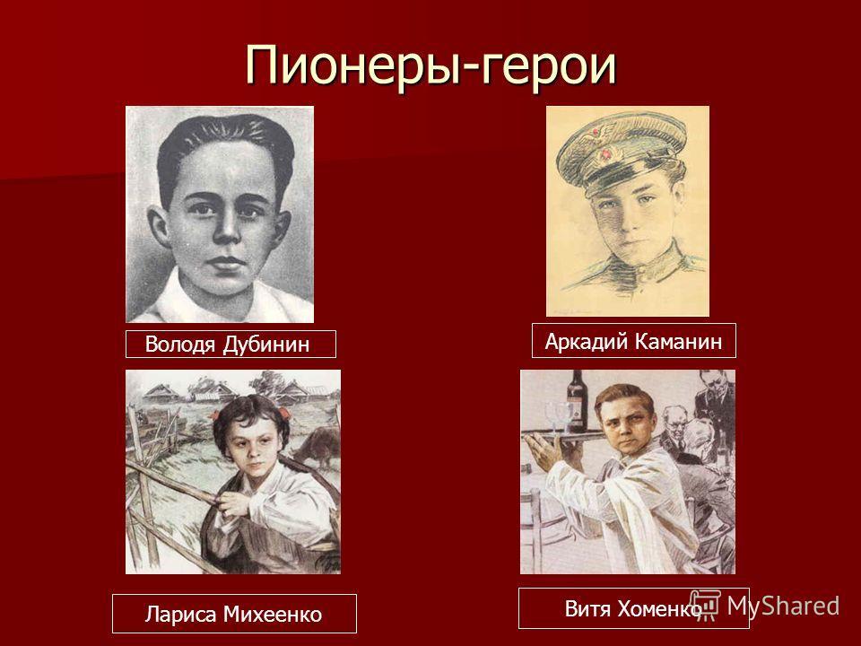 Пионеры-герои Володя Дубинин Аркадий Каманин Лариса Михеенко Витя Хоменко