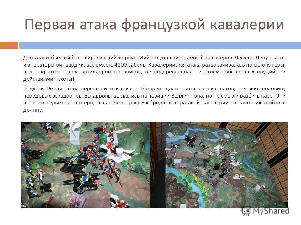 Первая атака французкой кавалерии Для атаки был выбран кирасирский корпус Мийо и дивизион легкой кавалерии Лефевр - Денуэтта из императорской гвардии, все вместе 4800 сабель. Кавалерийская атака разворачивалась по склону горы, под открытым огнем арти