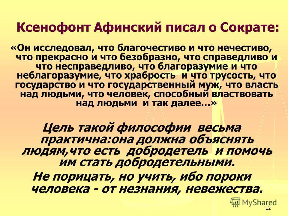 12 Ксенофонт Афинский писал о Сократе: «Он исследовал, что благочестиво и что нечестиво, что прекрасно и что безобразно, что справедливо и что несправедливо, что благоразумие и что неблагоразумие, что храбрость и что трусость, что государство и что г