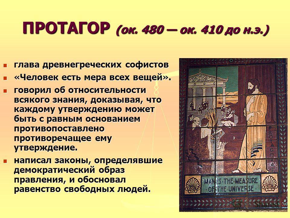 5 ПРОТАГОР (ок. 480 ок. 410 до н.э.) глава древнегреческих софистов глава древнегреческих софистов «Человек есть мера всех вещей». «Человек есть мера всех вещей». говорил об относительности всякого знания, доказывая, что каждому утверждению может быт