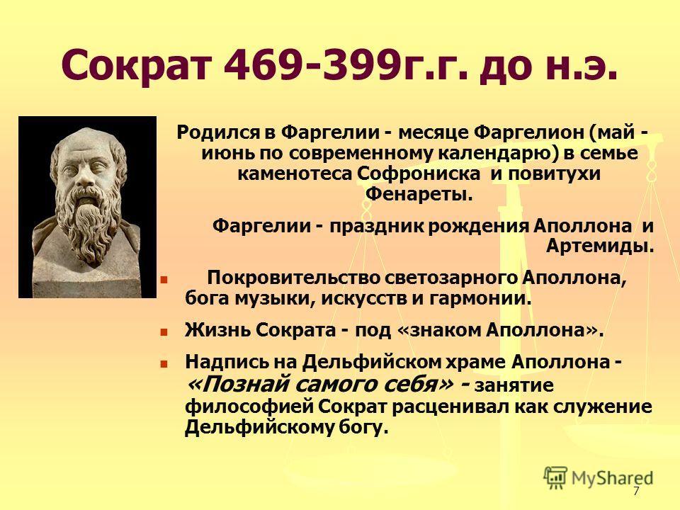 7 Сократ 469-399г.г. до н.э. Родился в Фаргелии - месяце Фаргелион (май - июнь по современному календарю) в семье каменотеса Софрониска и повитухи Фенареты. Фаргелии - праздник рождения Аполлона и Артемиды. Покровительство светозарного Аполлона, бога