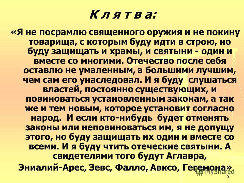 9 К л я т в а: «Я не посрамлю священного оружия и не покину товарища, с которым буду идти в строю, но буду защищать и храмы, и святыни - один и вместе со многими. Отечество после себя оставлю не умаленным, а большими лучшим, чем сам его унаследовал.