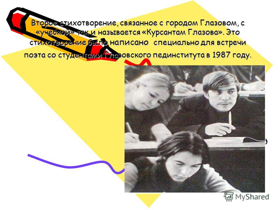 Второе стихотворение, связанное с городом Глазовом, с «учебкой» так и называется «Курсантам Глазова». Это стихотворение было написано специально для встречи поэта со студентами Глазовского пединститута в 1987 году.