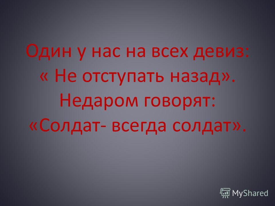 Один у нас на всех девиз: « Не отступать назад». Недаром говорят: «Солдат- всегда солдат».