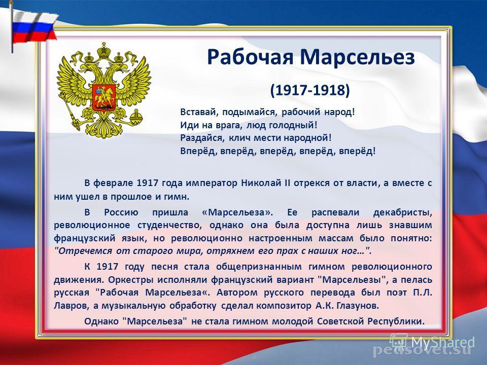 Рабочая Марсельез (1917-1918) В феврале 1917 года император Николай II отрекся от власти, а вместе с ним ушел в прошлое и гимн. В Россию пришла «Марсельеза». Ее распевали декабристы, революционное студенчество, однако она была доступна лишь знавшим ф