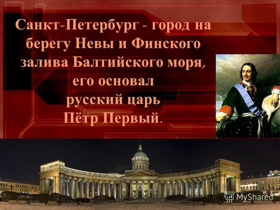 Санкт - Петербург - город на берегу Невы и Финского залива Балтийского моря, его основал русский царь Пётр Первый.