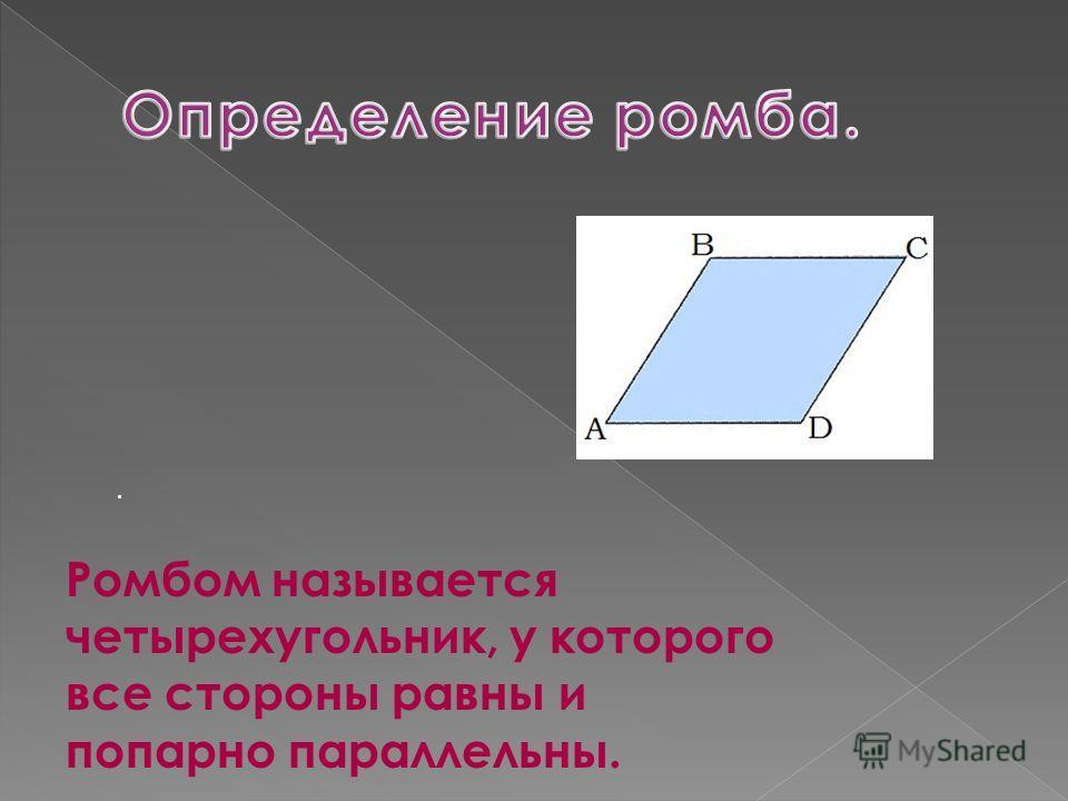 Ромбом называется четырехугольник, у которого все стороны равны и попарно параллельны..