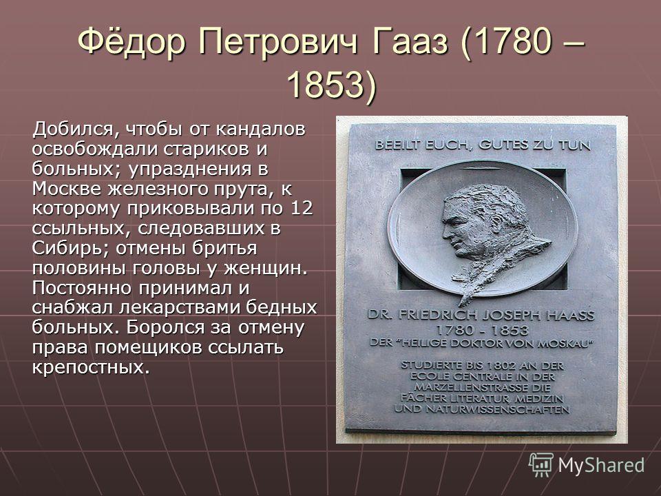 Фёдор Петрович Гааз (1780 – 1853) Добился, чтобы от кандалов освобождали стариков и больных; упразднения в Москве железного прута, к которому приковывали по 12 ссыльных, следовавших в Сибирь; отмены бритья половины головы у женщин. Постоянно принимал