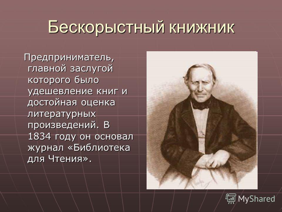 Бескорыстный книжник Предприниматель, главной заслугой которого было удешевление книг и достойная оценка литературных произведений. В 1834 году он основал журнал «Библиотека для Чтения». Предприниматель, главной заслугой которого было удешевление кни