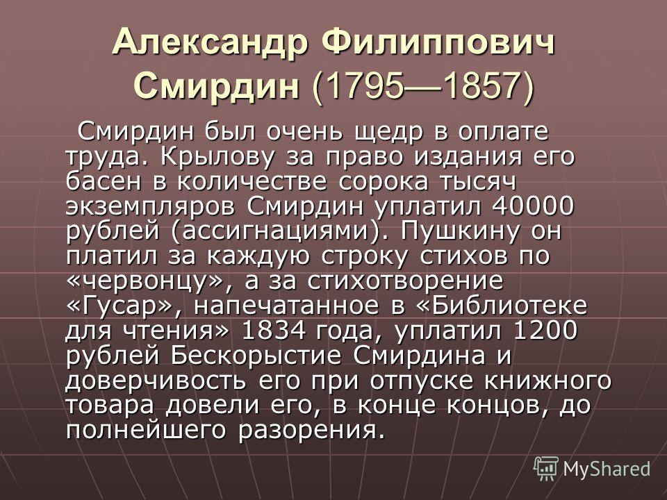 Александр Филиппович Смирдин (17951857) Смирдин был очень щедр в оплате труда. Крылову за право издания его басен в количестве сорока тысяч экземпляров Смирдин уплатил 40000 рублей (ассигнациями). Пушкину он платил за каждую строку стихов по «червонц