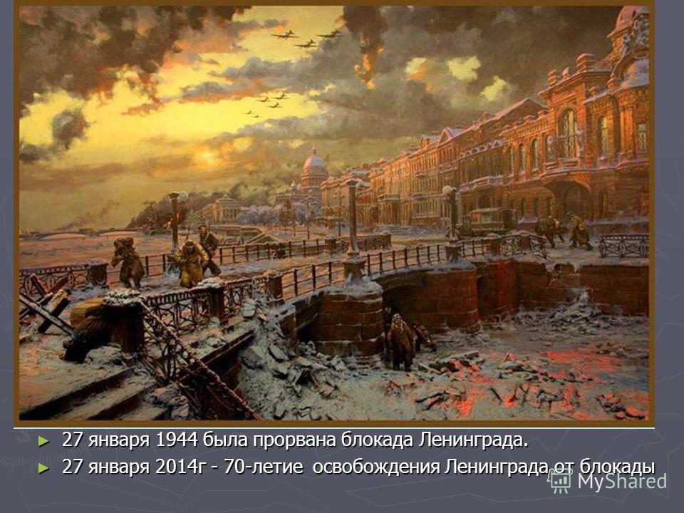 27 января 1944 была прорвана блокада Ленинграда. 27 января 1944 была прорвана блокада Ленинграда. 27 января 2014г - 70-летие освобождения Ленинграда от блокады 27 января 2014г - 70-летие освобождения Ленинграда от блокады