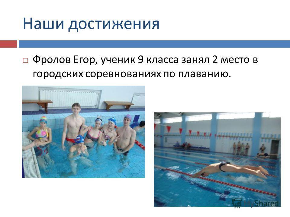 Наши достижения Фролов Егор, ученик 9 класса занял 2 место в городских соревнованиях по плаванию.