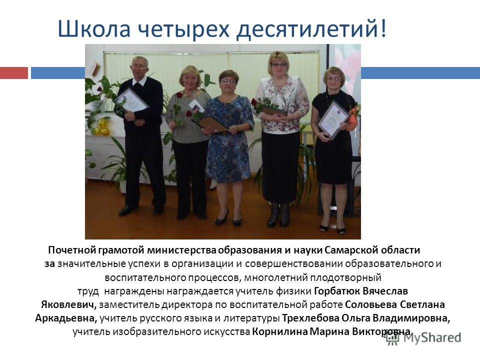 Школа четырех десятилетий ! Почетной грамотой министерства образования и науки Самарской области за значительные успехи в организации и совершенствовании образовательного и воспитательного процессов, многолетний плодотворный труд награждены награждае