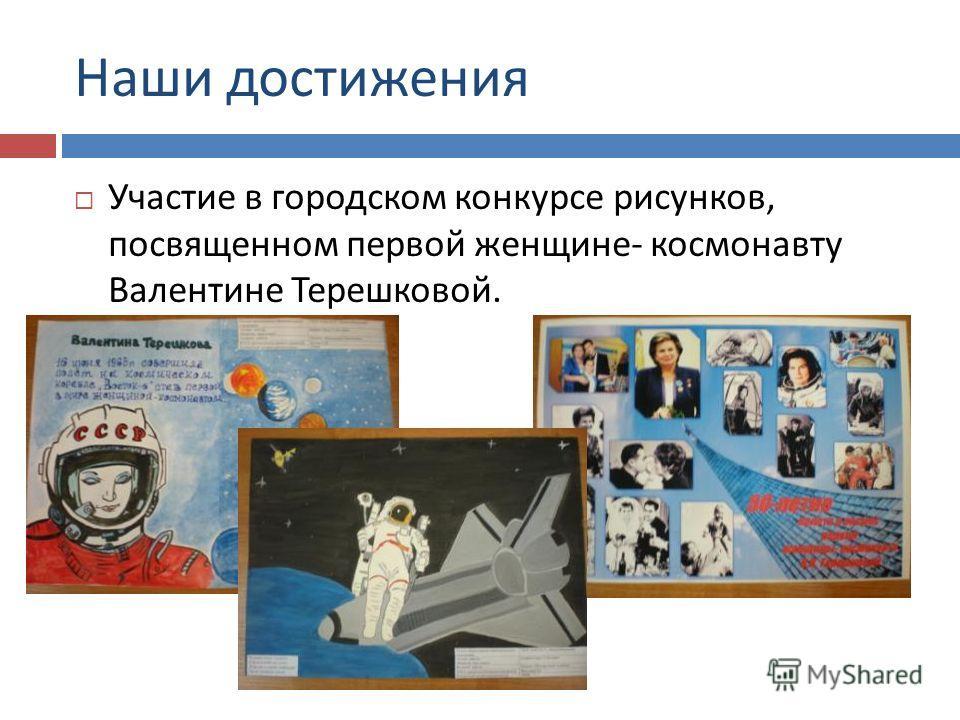 Наши достижения Участие в городском конкурсе рисунков, посвященном первой женщине - космонавту Валентине Терешковой.