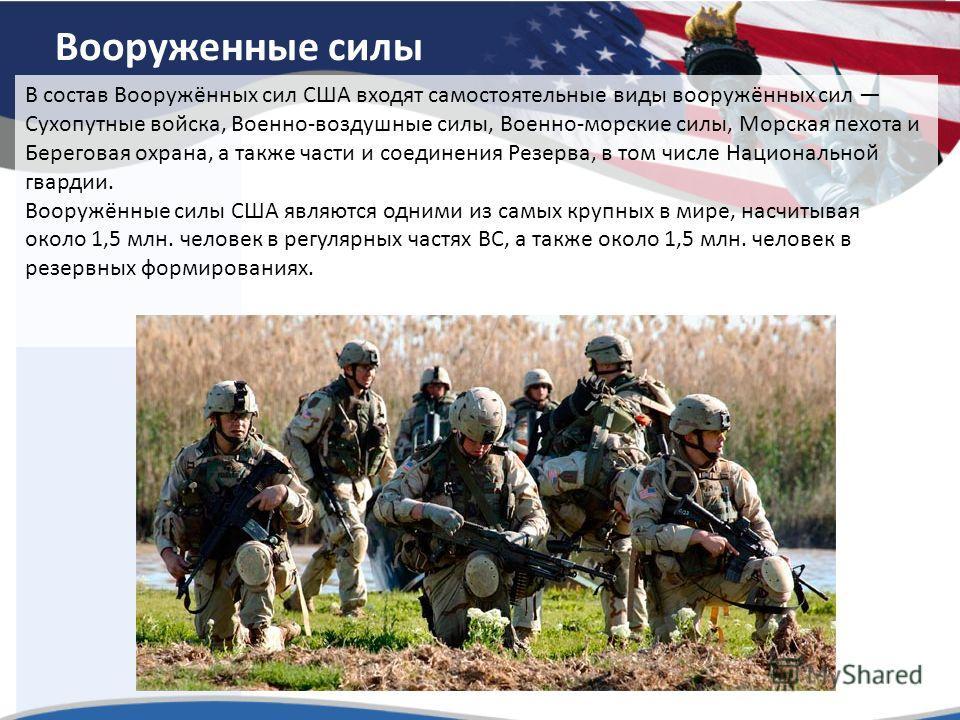 Вооруженные силы В состав Вооружённых сил США входят самостоятельные виды вооружённых сил Сухопутные войска, Военно-воздушные силы, Военно-морские силы, Морская пехота и Береговая охрана, а также части и соединения Резерва, в том числе Национальной г