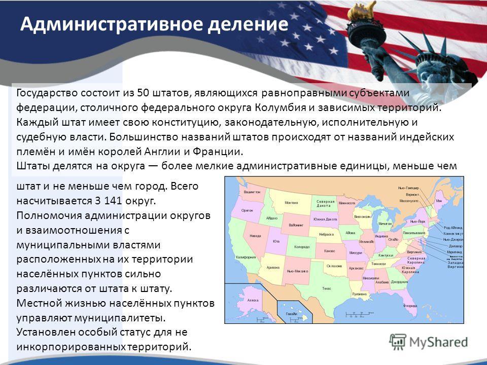 Административное деление Государство состоит из 50 штатов, являющихся равноправными субъектами федерации, столичного федерального округа Колумбия и зависимых территорий. Каждый штат имеет свою конституцию, законодательную, исполнительную и судебную в
